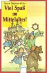 Viel Spaß im Mittelalter! - Freya Stephan-Kühn, Rolf Rettich