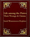 Life Among the Piutes: Their Wrongs and Claims - Sarah Winnemucca Hopkins
