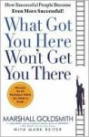 What Got You Here Won't Get You There: How Successful People Become Even More Successful - Marshall Goldsmith, Mark Reiter