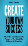 Create Your Own Success - What the Most Successful People in the World Do Differently than You - Mark Foster