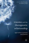 Trauma and the Therapeutic Relationship: Approaches to Process and Practice - David Murphy, Stephen Joseph