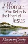 A Woman Who Reflects the Heart of Jesus: 30 Days to Christlike Character - Elizabeth George