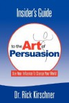 Insider's Guide to the Art of Persuasion - Rick Kirschner