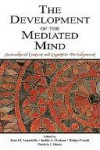 The Development of the Mediated Mind: Sociocultural Context and Cognitive Development - Joan M. Lucariello, Robyn Fivush, Judith Hudson, Patricia Bauer, Janet Astington, Jerome S. Bruner, Merlin Donald, Susan Engel, Keith Nelson, Bruce Homer, Joan Lucariello, Alice Li, Marnie Arkenberg, Jean M. Mandler, Joan Peskin, Yue Xuan, Patricia L. Craven, Yue Z. Xuan,