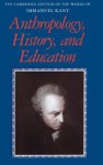 Anthropology, History, and Education - Immanuel Kant, Robert B. Louden, Günter Zöller, Paul Guyer, Mary J. Gregor