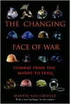 The Changing Face of War: Lessons of Combat, from the Marne to Iraq - Martin van Creveld