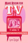 Make Room for TV: Television and the Family Ideal in Postwar America - Lynn Spigel