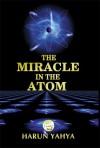 The Miracle in the Atom - Harun Yahya, Abdassamad Clarke