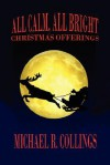 All Calm, All Bright: Christmas Offerings - Michael R. Collings