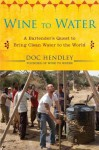 Wine to Water: A Bartender's Quest to Bring Clean Water to the World - Doc Hendley