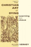 The Christian Art of Dying: Learning from Jesus - Allen Verhey