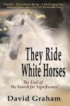 They Ride White Horses: The End of the Search for Significance - David Graham