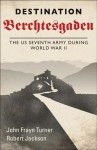 Destination Berchtesgaden: The US 7th Army during World War II - Robert Jackson, Robert Jackson