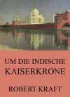 Um die indische Kaiserkrone: Erweiterte Komplettausgabe (German Edition) - Robert Kraft
