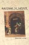 Amritsar to Lahore: A Journey Across the India-Pakistan Border - Stephen Alter