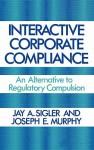 Interactive Corporate Compliance: An Alternative to Regulatory Compulsion - Jay A. Sigler, Joseph Murphy