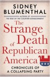 The Strange Death of Republican America: Chronicles of a Collapsing Party - Sidney Blumenthal