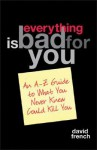 Everything Is Bad for You: An A-Z Guide to What You Never Knew Could Kill You - David French