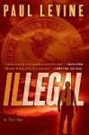 Illegal: A Novel of Suspense - Paul Levine