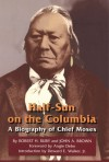 Half-Sun on the Columbia: A Biography of Chief Moses - Robert H. Ruby, John Arthur Brown, John A. Brown, Deward E. Walker, Angie Debo