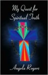 My Quest for Spiritual Truth - Angela Rogers