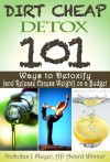 Dirt Cheap Detox: 101 Ways to Detoxify (and Release Excess Weight) on a Budget - Nicholas Meyer