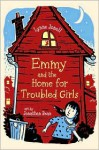 Emmy and the Home for Troubled Girls - Lynne Jonell, Jonathan Bean