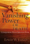 The Vanishing Power of Death: Conquering Your Greatest Fear - Erwin W. Lutzer