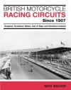 British Motorcycle Racing Circuits Since 1907: England, Scotland, Wales, Isle of Man and Northern Ireland - Mick Walker