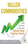 Killer Commodities: How to Cash in on the Hottest New Trading Trends - Kevin S. Kerr, Michael C. Thomsett