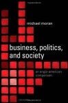 Business, Politics, and Society: An Anglo-American Comparison - Michael Moran