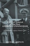 A Life of Admiral of the Fleet Andrew Cunningham: A Twentieth-Century Naval Leader - Michael Simpson