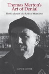 Thomas Merton's Art of Denial: The Evolution of a Radical Humanist - David D. Cooper