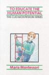 To Educate the Human Potential (The Clio Montessori series) - Maria Montessori