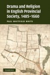 Drama and Religion in English Provincial Society, 1485-1660 - Paul Whitfield White