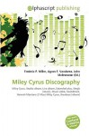 Miley Cyrus Discography - Frederic P. Miller, Agnes F. Vandome, John McBrewster