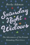 Saturday Night Widows: The Adventures of Six Friends Remaking Their Lives - Becky Aikman