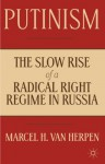 Putinism: The Slow Rise of a Radical Right Regime in Russia - Marcel Van Herpen