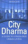 City Dharma: A Guide To Stress Free Urban Living - Arthur Jeon
