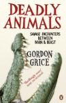 Deadly Animals: Savage Encounters Between Man and Beast - Gordon Grice