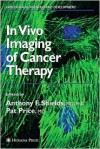 In Vivo Imaging of Cancer Therapy - Anthony F. Sheilds, Beverly A. Teicher, Anthony F. Shields, Anthony F. Sheilds
