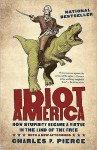 Idiot America: How Stupidity Became a Virtue in the Land of the Free - Charles P. Pierce, Bronson Pinchot