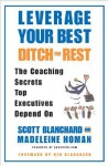 Leverage Your Best, Ditch the Rest: The Coaching Secrets Top Executives Depend On - Scott Blanchard, Madeleine Homan