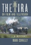 The IRA on Film and Television: A History - Mark Connelly