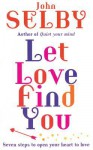 Let Love Find You: Seven Steps to Open Your Heart to Love - John Selby