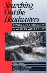 Searching Out the Headwaters: Change And Rediscovery In Western Water Policy - Sarah F. Bates, Sarah F. Bates, David H. Getches, Lawrence MacDonnell, Charles F. Wilkinson