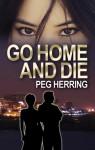 Go Home and Die - Peg Herring