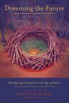 Dreaming the Future: Reimagining Civilization in the Age of Nature - Kenny Ausubel
