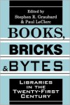 Books, Bricks & Bytes: Libraries In The Twenty First Century - Stephen R. Graubard