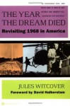 The Year the Dream Died: Revisiting 1968 in America - Jules Witcover, David Halberstam